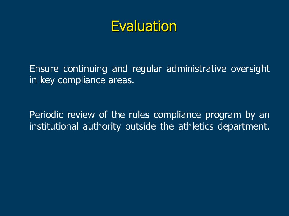 Evaluation Ensure continuing and regular administrative oversight in key compliance areas. Periodic review of the rules compliance program by an insti