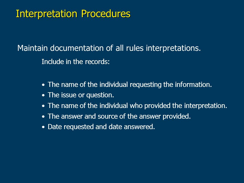 Interpretation Procedures Maintain documentation of all rules interpretations. Include in the records: The name of the individual requesting the infor