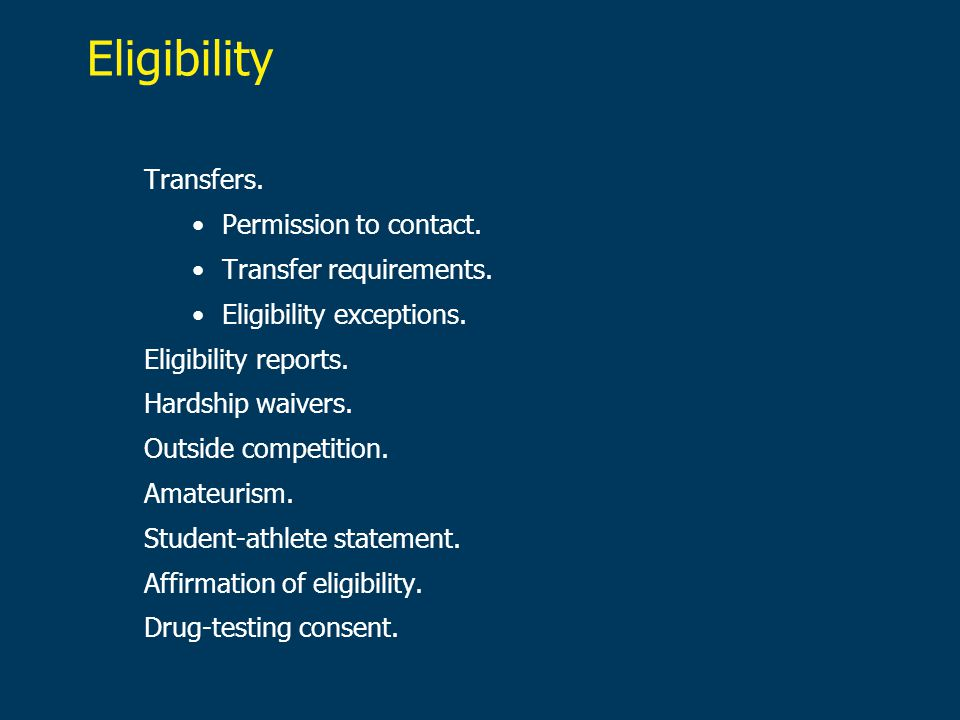 Eligibility Transfers. Permission to contact. Transfer requirements. Eligibility exceptions. Eligibility reports. Hardship waivers. Outside competitio