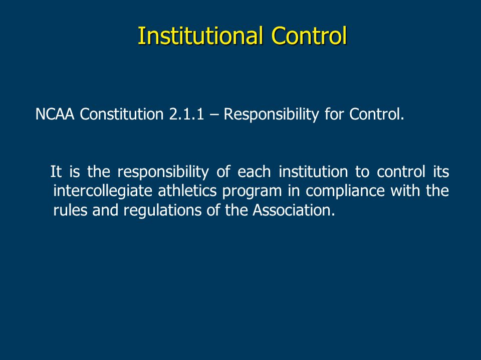 Institutional Control NCAA Constitution 2.1.1 – Responsibility for Control. It is the responsibility of each institution to control its intercollegiat
