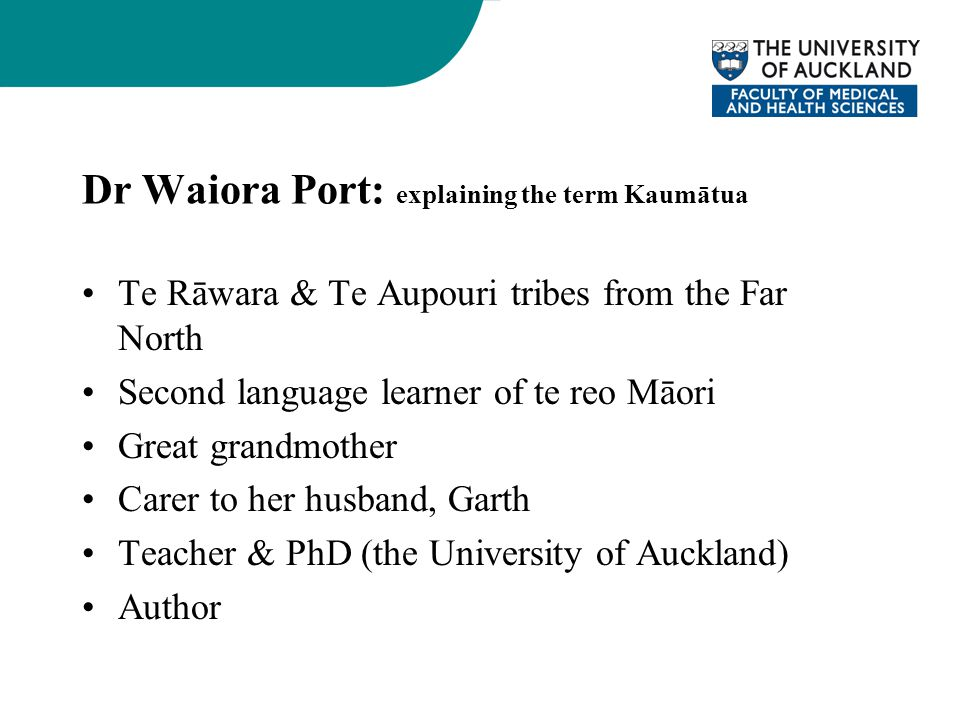 Dr Waiora Port: explaining the term Kaumātua Te Rāwara & Te Aupouri tribes from the Far North Second language learner of te reo Māori Great grandmother Carer to her husband, Garth Teacher & PhD (the University of Auckland) Author