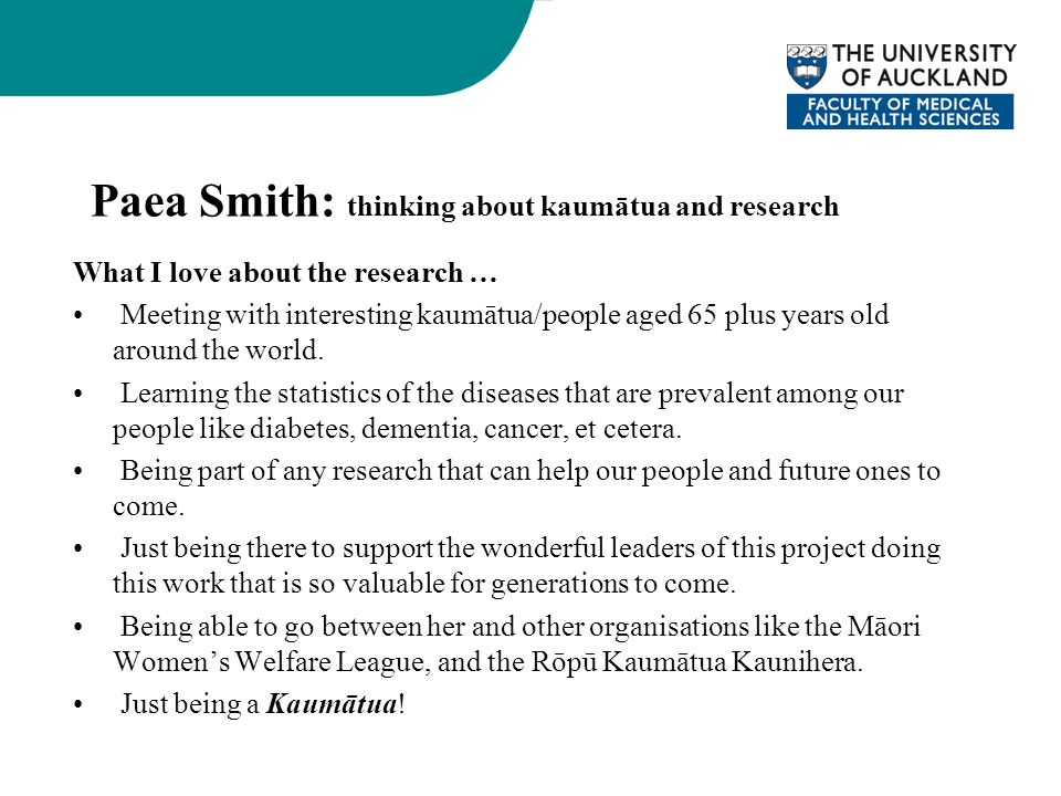Paea Smith: thinking about kaumātua and research What I love about the research … Meeting with interesting kaumātua/people aged 65 plus years old arou