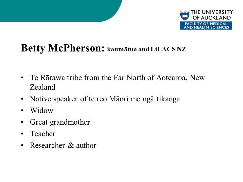 Betty McPherson: kaumātua and LiLACS NZ Te Rārawa tribe from the Far North of Aotearoa, New Zealand Native speaker of te reo Māori me ngā tikanga Widow Great grandmother Teacher Researcher & author