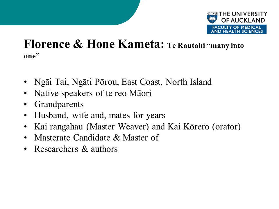 Florence & Hone Kameta: Te Rautahi many into one Ngāi Tai, Ngāti Pōrou, East Coast, North Island Native speakers of te reo Māori Grandparents Husband, wife and, mates for years Kai rangahau (Master Weaver) and Kai Kōrero (orator) Masterate Candidate & Master of Researchers & authors
