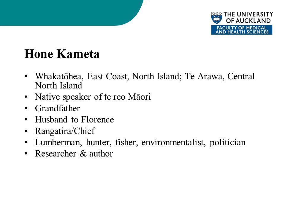 Hone Kameta Whakatōhea, East Coast, North Island; Te Arawa, Central North Island Native speaker of te reo Māori Grandfather Husband to Florence Rangatira/Chief Lumberman, hunter, fisher, environmentalist, politician Researcher & author