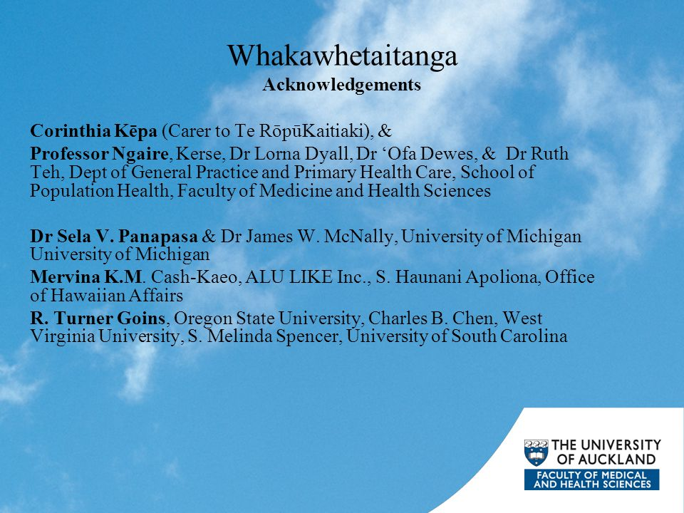Whakawhetaitanga Acknowledgements Corinthia Kēpa (Carer to Te RōpūKaitiaki), & Professor Ngaire, Kerse, Dr Lorna Dyall, Dr 'Ofa Dewes, & Dr Ruth Teh, Dept of General Practice and Primary Health Care, School of Population Health, Faculty of Medicine and Health Sciences Dr Sela V.