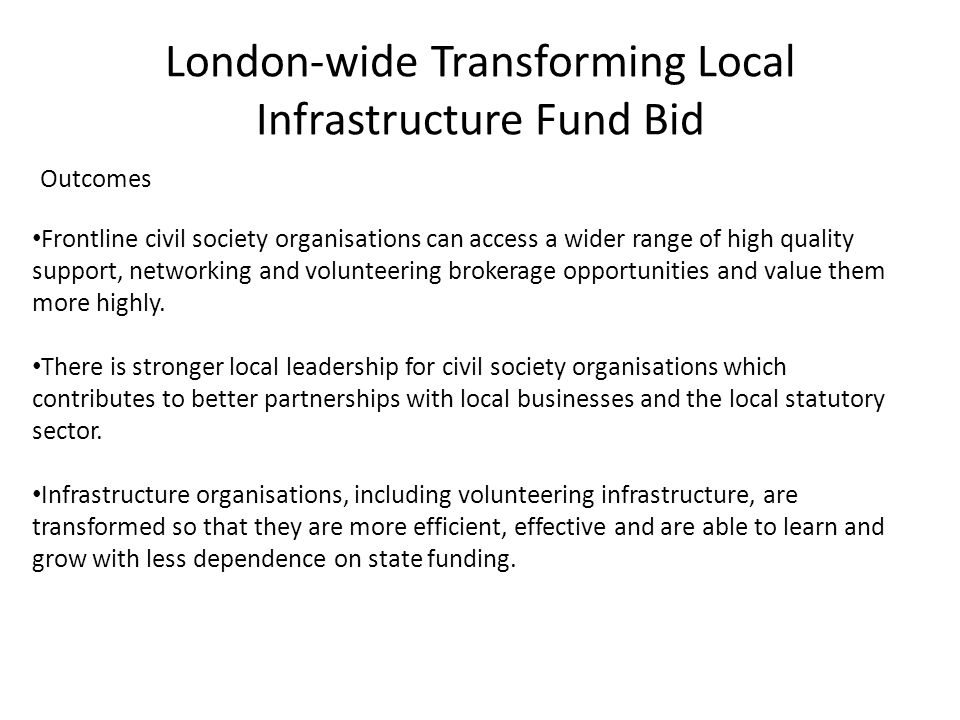 London-wide Transforming Local Infrastructure Fund Bid Outcomes Frontline civil society organisations can access a wider range of high quality support, networking and volunteering brokerage opportunities and value them more highly.