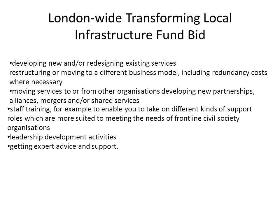 London-wide Transforming Local Infrastructure Fund Bid developing new and/or redesigning existing services restructuring or moving to a different business model, including redundancy costs where necessary moving services to or from other organisations developing new partnerships, alliances, mergers and/or shared services staff training, for example to enable you to take on different kinds of support roles which are more suited to meeting the needs of frontline civil society organisations leadership development activities getting expert advice and support.