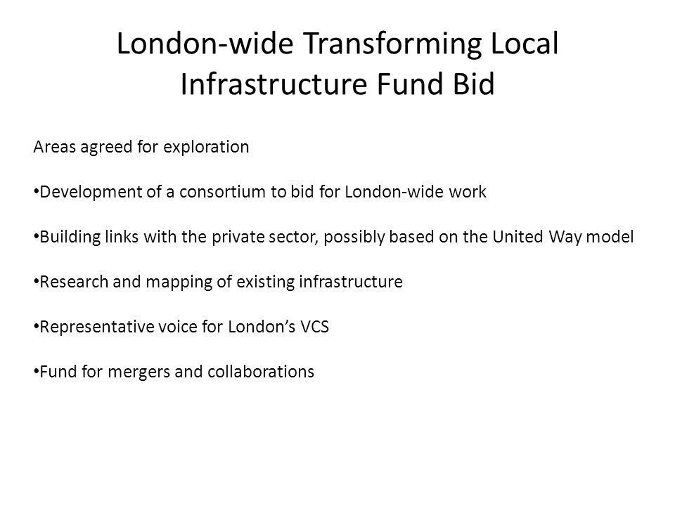 London-wide Transforming Local Infrastructure Fund Bid Areas agreed for exploration Development of a consortium to bid for London-wide work Building links with the private sector, possibly based on the United Way model Research and mapping of existing infrastructure Representative voice for London's VCS Fund for mergers and collaborations