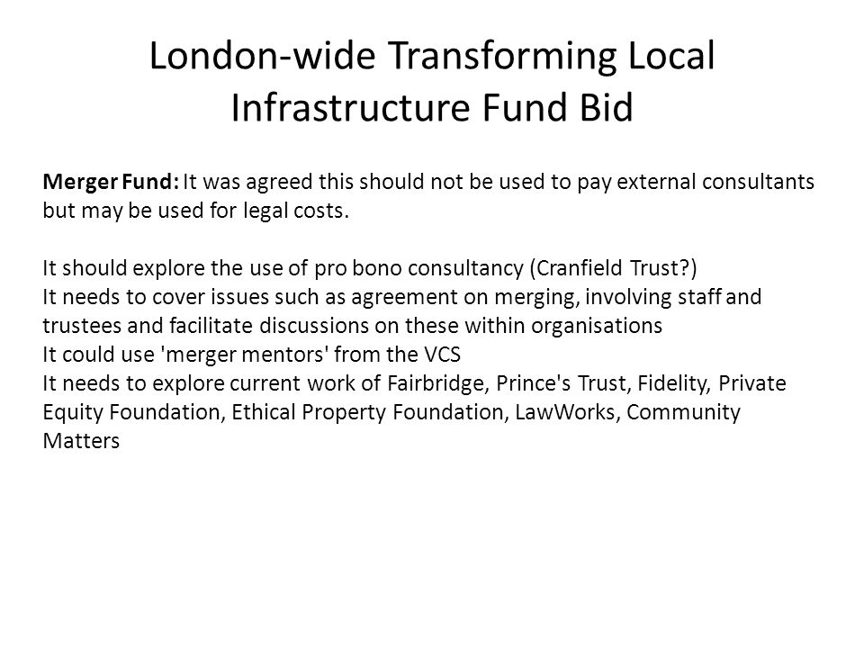 London-wide Transforming Local Infrastructure Fund Bid Merger Fund: It was agreed this should not be used to pay external consultants but may be used for legal costs.