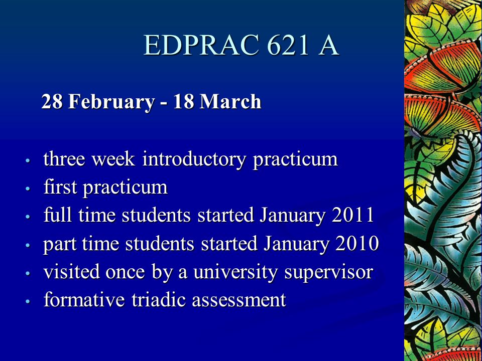 EDPRAC 621 A 28 February - 18 March 28 February - 18 March three week introductory practicum three week introductory practicum first practicum first practicum full time students started January 2011 full time students started January 2011 part time students started January 2010 part time students started January 2010 visited once by a university supervisor visited once by a university supervisor formative triadic assessment formative triadic assessment