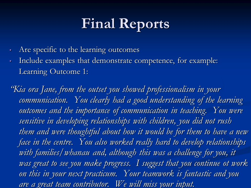 Final Reports Are specific to the learning outcomes Are specific to the learning outcomes Include examples that demonstrate competence, for example: Include examples that demonstrate competence, for example: Learning Outcome 1: Kia ora Jane, from the outset you showed professionalism in your communication.