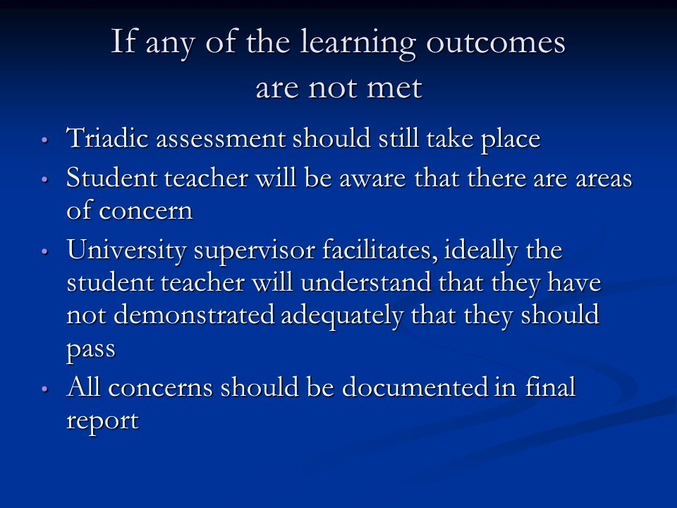 If any of the learning outcomes are not met Triadic assessment should still take place Triadic assessment should still take place Student teacher will be aware that there are areas of concern Student teacher will be aware that there are areas of concern University supervisor facilitates, ideally the student teacher will understand that they have not demonstrated adequately that they should pass University supervisor facilitates, ideally the student teacher will understand that they have not demonstrated adequately that they should pass All concerns should be documented in final report All concerns should be documented in final report