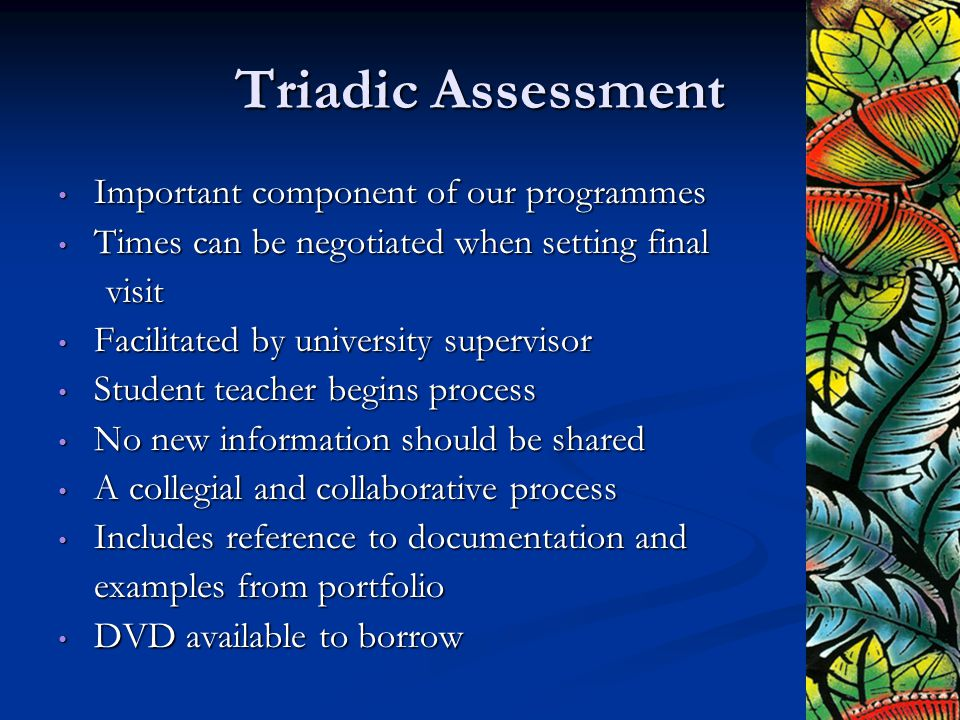 Triadic Assessment Important component of our programmes Important component of our programmes Times can be negotiated when setting final Times can be negotiated when setting finalvisit Facilitated by university supervisor Facilitated by university supervisor Student teacher begins process Student teacher begins process No new information should be shared No new information should be shared A collegial and collaborative process A collegial and collaborative process Includes reference to documentation and Includes reference to documentation and examples from portfolio DVD available to borrow DVD available to borrow