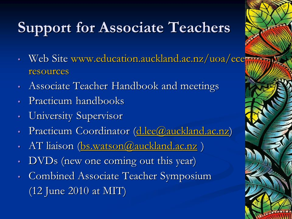 Support for Associate Teachers Web Site www.education.auckland.ac.nz/uoa/ece- resources Web Site www.education.auckland.ac.nz/uoa/ece- resources Associate Teacher Handbook and meetings Associate Teacher Handbook and meetings Practicum handbooks Practicum handbooks University Supervisor University Supervisor Practicum Coordinator (d.lee@auckland.ac.nz) Practicum Coordinator (d.lee@auckland.ac.nz)d.lee@auckland.ac.nz AT liaison (bs.watson@auckland.ac.nz ) AT liaison (bs.watson@auckland.ac.nz )bs.watson@auckland.ac.nz DVDs (new one coming out this year) DVDs (new one coming out this year) Combined Associate Teacher Symposium Combined Associate Teacher Symposium (12 June 2010 at MIT)