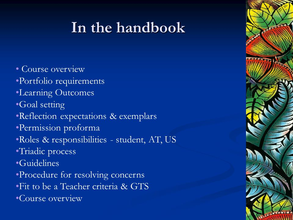 In the handbook Course overview Portfolio requirements Learning Outcomes Goal setting Reflection expectations & exemplars Permission proforma Roles & responsibilities - student, AT, US Triadic process Guidelines Procedure for resolving concerns Fit to be a Teacher criteria & GTS Course overview