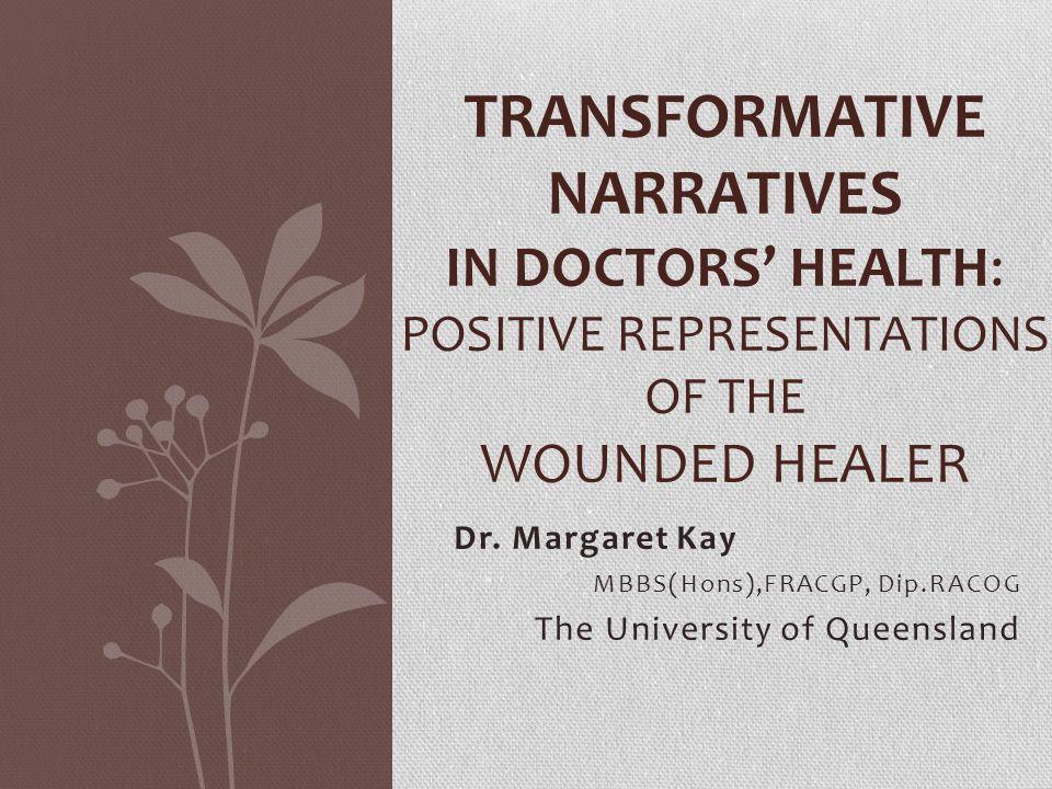Dr. Margaret Kay MBBS(Hons),FRACGP, Dip.RACOG The University of Queensland TRANSFORMATIVE NARRATIVES IN DOCTORS' HEALTH: POSITIVE REPRESENTATIONS OF T