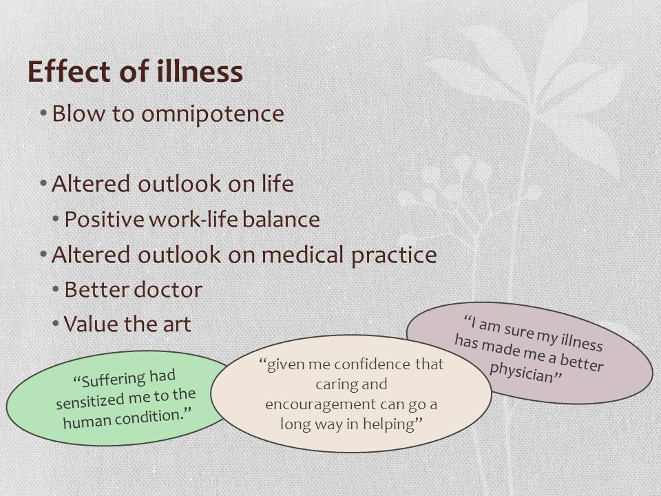 Effect of illness Blow to omnipotence Altered outlook on life Positive work-life balance Altered outlook on medical practice Better doctor Value the art Suffering had sensitized me to the human condition. I am sure my illness has made me a better physician given me confidence that caring and encouragement can go a long way in helping