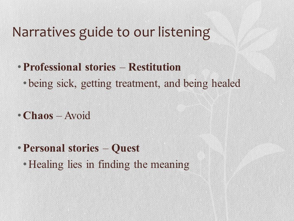 Narratives guide to our listening Professional stories – Restitution being sick, getting treatment, and being healed Chaos – Avoid Personal stories – Quest Healing lies in finding the meaning