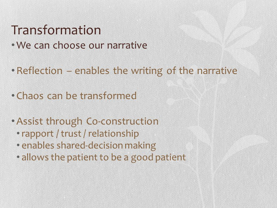 Transformation We can choose our narrative Reflection – enables the writing of the narrative Chaos can be transformed Assist through Co-construction rapport / trust / relationship enables shared-decision making allows the patient to be a good patient