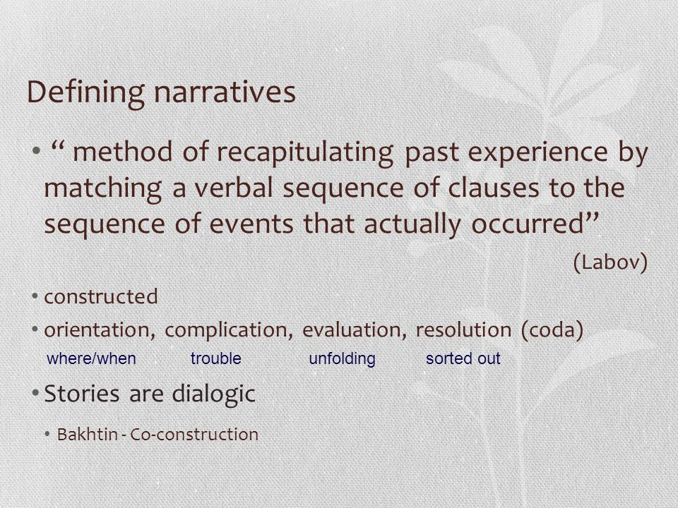 Defining narratives method of recapitulating past experience by matching a verbal sequence of clauses to the sequence of events that actually occurred (Labov) constructed orientation, complication, evaluation, resolution (coda) Stories are dialogic Bakhtin - Co-construction troublewhere/whenunfoldingsorted out