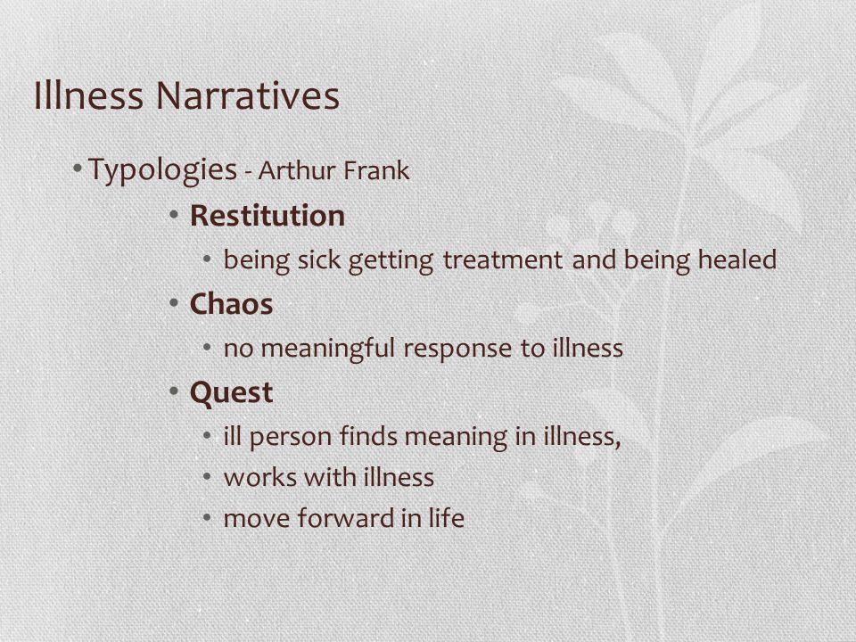 Typologies - Arthur Frank Restitution being sick getting treatment and being healed Chaos no meaningful response to illness Quest ill person finds meaning in illness, works with illness move forward in life Illness Narratives