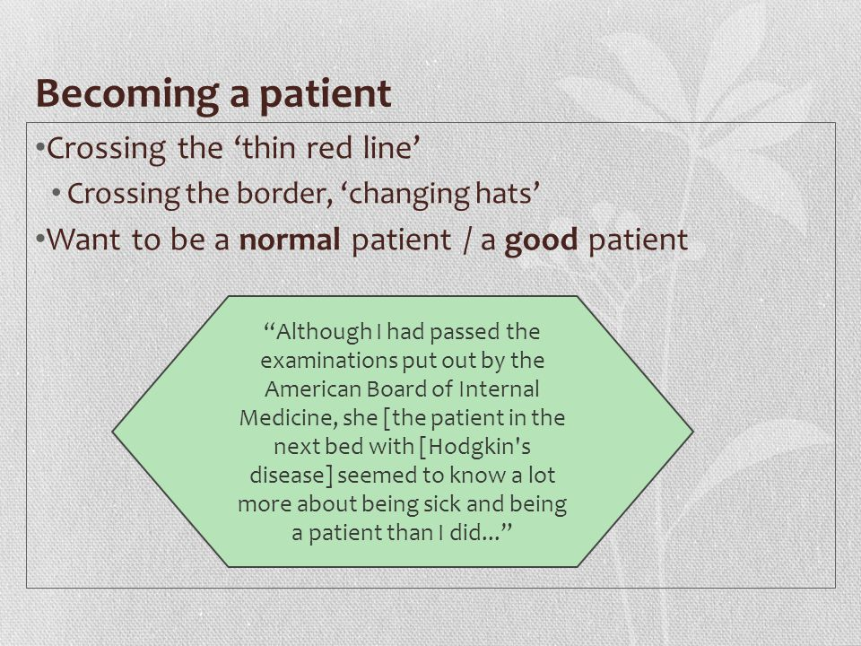 Becoming a patient Crossing the 'thin red line' Crossing the border, 'changing hats' Want to be a normal patient / a good patient Although I had passed the examinations put out by the American Board of Internal Medicine, she [the patient in the next bed with [Hodgkin s disease] seemed to know a lot more about being sick and being a patient than I did...