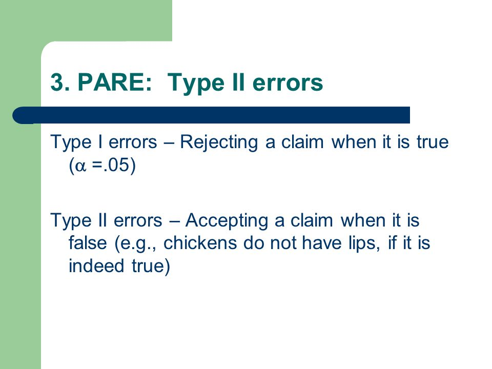 3. PARE: Type II errors Type I errors – Rejecting a claim when it is true (  =.05) Type II errors – Accepting a claim when it is false (e.g., chicke