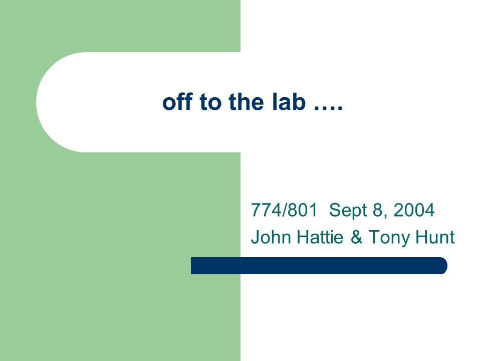 off to the lab …. 774/801 Sept 8, 2004 John Hattie & Tony Hunt