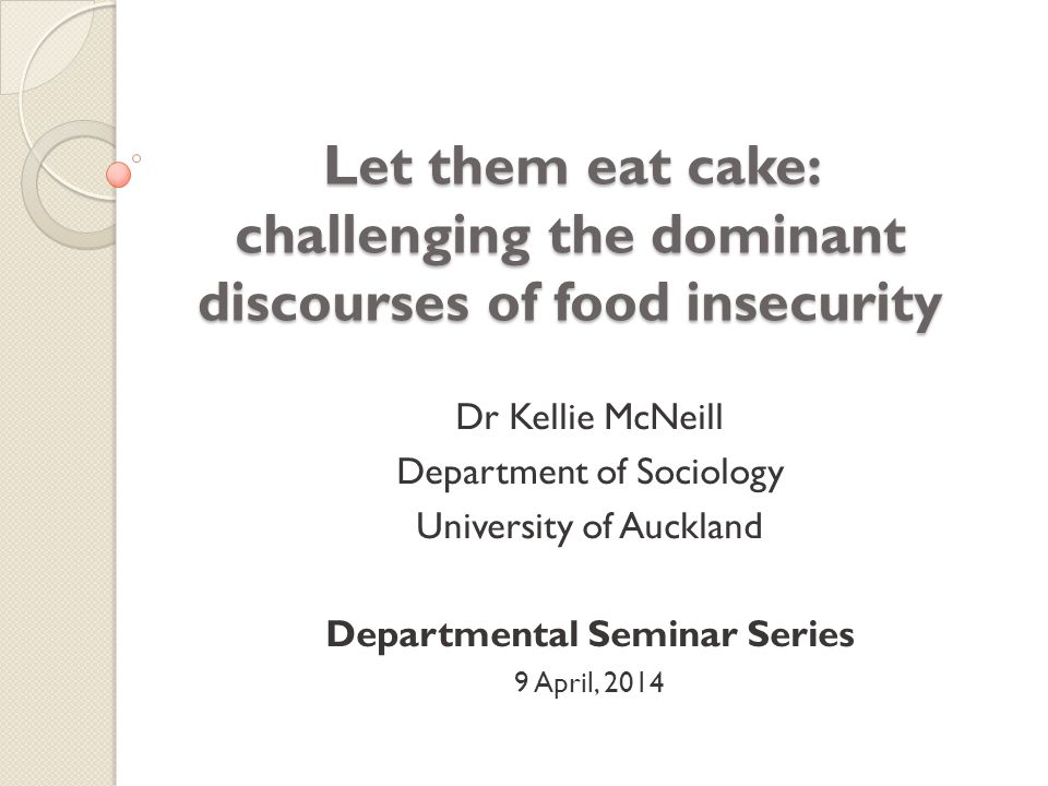 Let them eat cake: challenging the dominant discourses of food insecurity Dr Kellie McNeill Department of Sociology University of Auckland Departmental Seminar Series 9 April, 2014