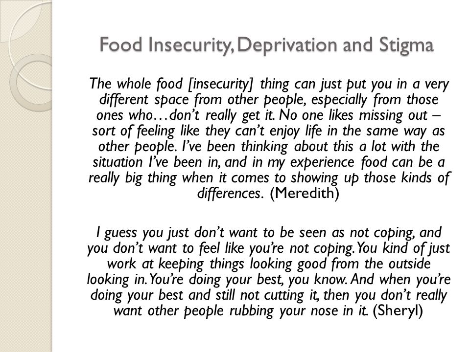 Food Insecurity, Deprivation and Stigma The whole food [insecurity] thing can just put you in a very different space from other people, especially from those ones who…don't really get it.