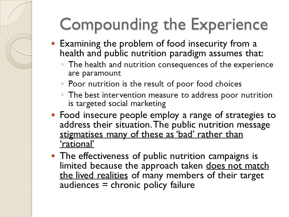 Compounding the Experience Examining the problem of food insecurity from a health and public nutrition paradigm assumes that: ◦ The health and nutrition consequences of the experience are paramount ◦ Poor nutrition is the result of poor food choices ◦ The best intervention measure to address poor nutrition is targeted social marketing Food insecure people employ a range of strategies to address their situation.