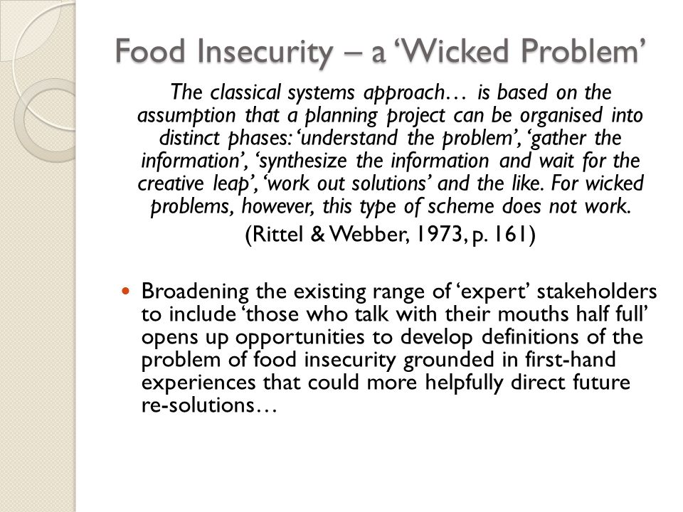 Food Insecurity – a 'Wicked Problem' The classical systems approach… is based on the assumption that a planning project can be organised into distinct phases: 'understand the problem', 'gather the information', 'synthesize the information and wait for the creative leap', 'work out solutions' and the like.