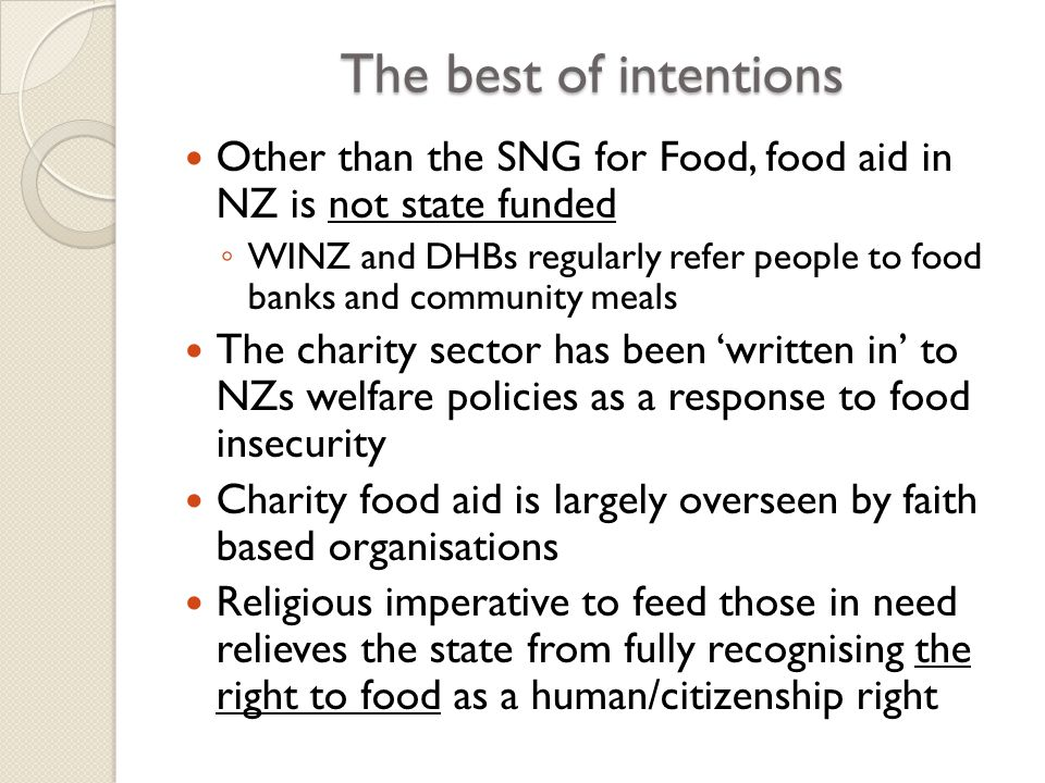 The best of intentions Other than the SNG for Food, food aid in NZ is not state funded ◦ WINZ and DHBs regularly refer people to food banks and community meals The charity sector has been 'written in' to NZs welfare policies as a response to food insecurity Charity food aid is largely overseen by faith based organisations Religious imperative to feed those in need relieves the state from fully recognising the right to food as a human/citizenship right