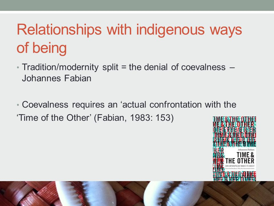 Relationships with indigenous ways of being Tradition/modernity split = the denial of coevalness – Johannes Fabian Coevalness requires an 'actual confrontation with the 'Time of the Other' (Fabian, 1983: 153)
