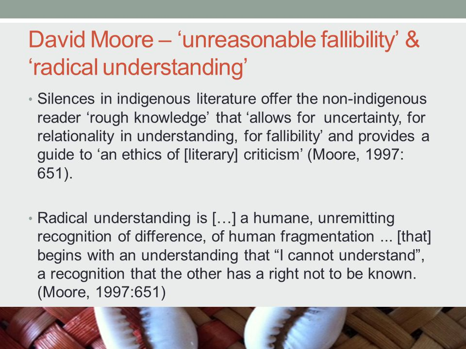 David Moore – 'unreasonable fallibility' & 'radical understanding' Silences in indigenous literature offer the non-indigenous reader 'rough knowledge' that 'allows for uncertainty, for relationality in understanding, for fallibility' and provides a guide to 'an ethics of [literary] criticism' (Moore, 1997: 651).