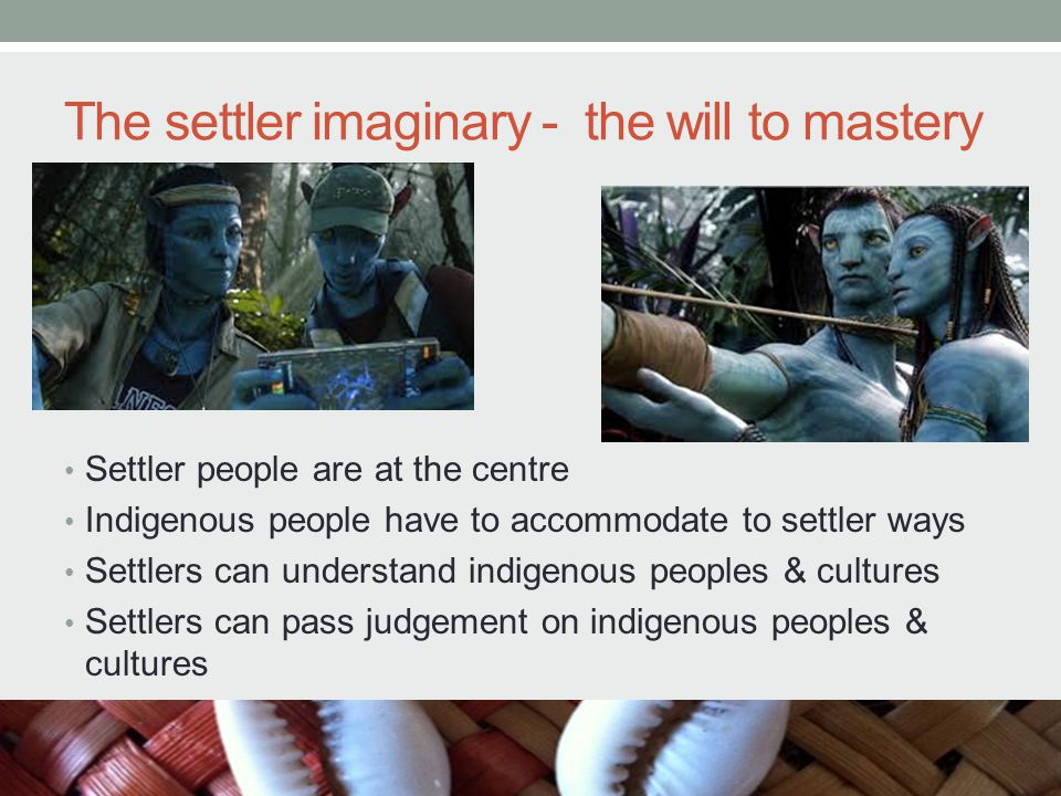 The settler imaginary - the will to mastery Settler people are at the centre Indigenous people have to accommodate to settler ways Settlers can understand indigenous peoples & cultures Settlers can pass judgement on indigenous peoples & cultures