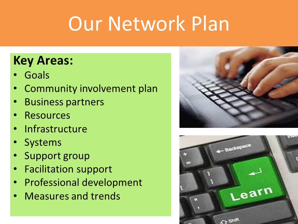 Our Network Plan Key Areas: Goals Community involvement plan Business partners Resources Infrastructure Systems Support group Facilitation support Professional development Measures and trends