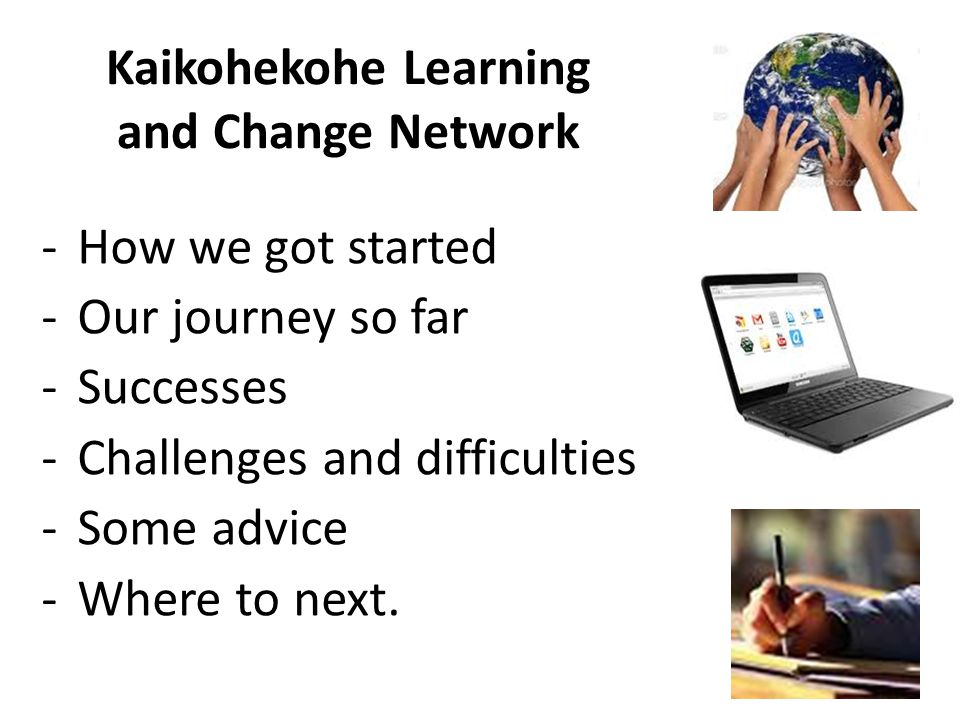 Kaikohekohe Learning and Change Network -How we got started -Our journey so far -Successes -Challenges and difficulties -Some advice -Where to next.