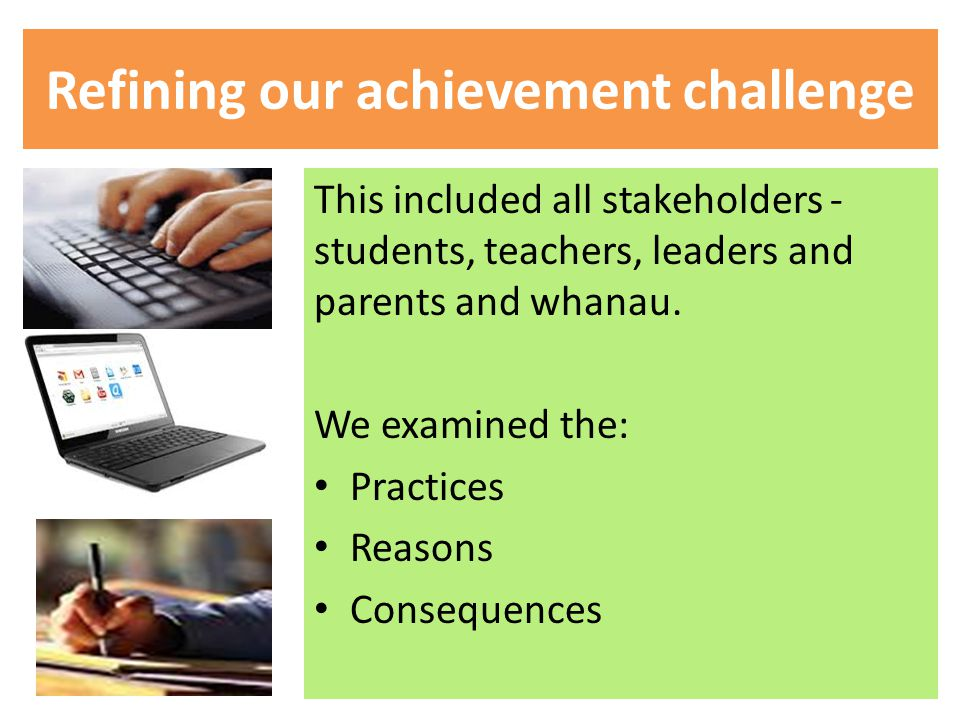Refining our achievement challenge This included all stakeholders - students, teachers, leaders and parents and whanau.