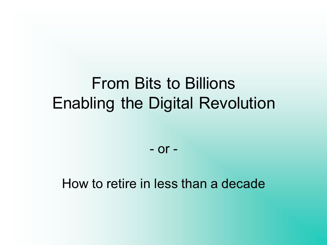 From Bits to Billions Enabling the Digital Revolution - or - How to retire in less than a decade