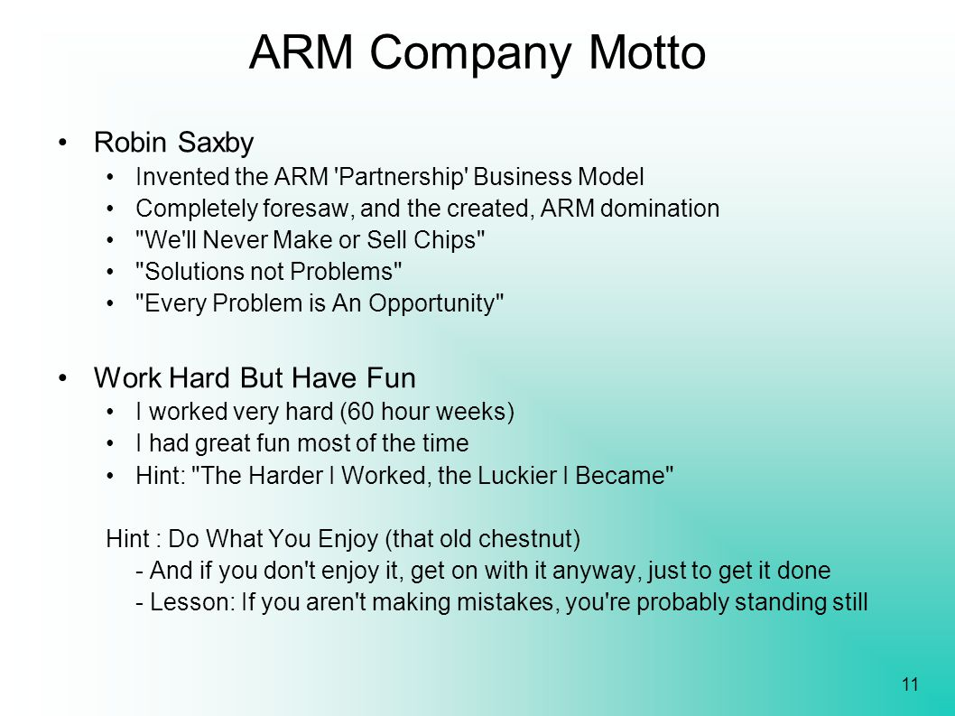11 ARM Company Motto Robin Saxby Invented the ARM 'Partnership' Business Model Completely foresaw, and the created, ARM domination