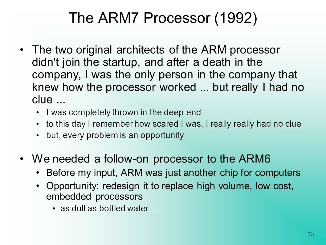 13 The ARM7 Processor (1992) The two original architects of the ARM processor didn't join the startup, and after a death in the company, I was the onl
