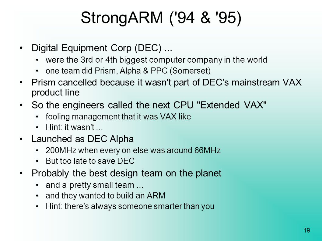 19 StrongARM ('94 & '95) Digital Equipment Corp (DEC)... were the 3rd or 4th biggest computer company in the world one team did Prism, Alpha & PPC (So