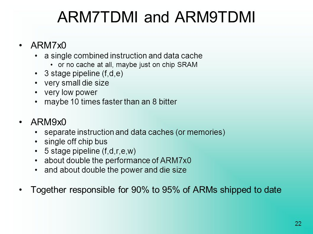 22 ARM7TDMI and ARM9TDMI ARM7x0 a single combined instruction and data cache or no cache at all, maybe just on chip SRAM 3 stage pipeline (f,d,e) very