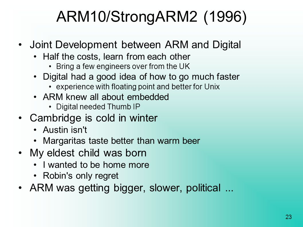 23 ARM10/StrongARM2 (1996) Joint Development between ARM and Digital Half the costs, learn from each other Bring a few engineers over from the UK Digi