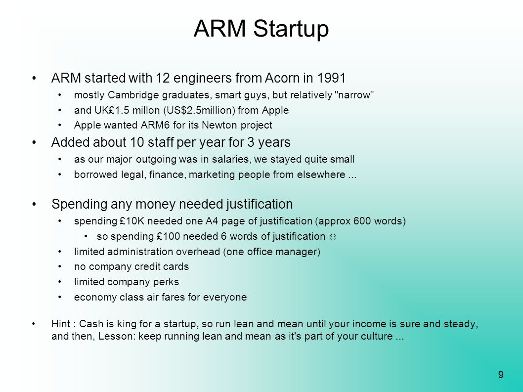 9 ARM Startup ARM started with 12 engineers from Acorn in 1991 mostly Cambridge graduates, smart guys, but relatively