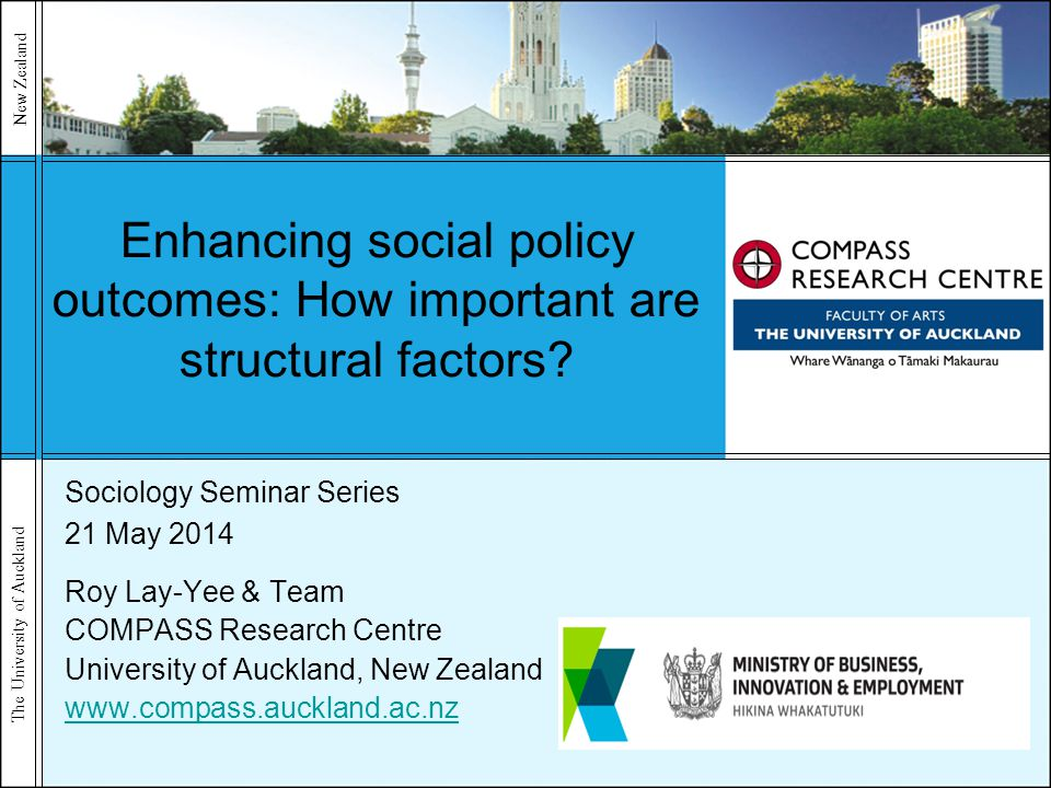 The University of Auckland New Zealand Enhancing social policy outcomes: How important are structural factors? Sociology Seminar Series 21 May 2014 Ro