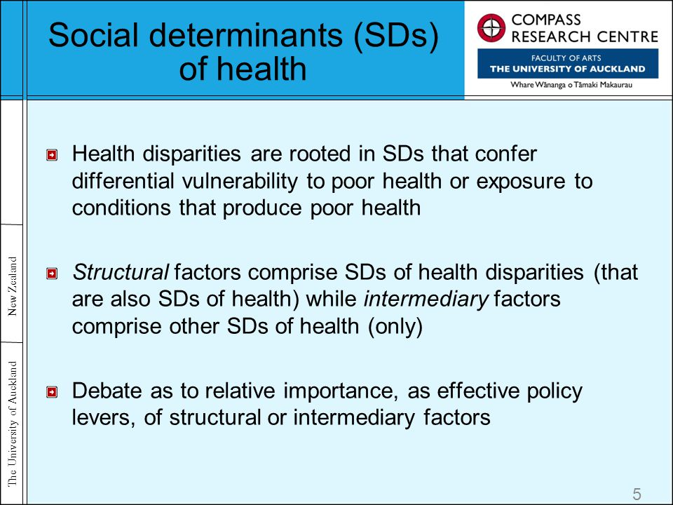 The University of Auckland New Zealand Social determinants (SDs) of health Health disparities are rooted in SDs that confer differential vulnerability