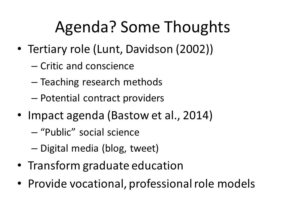 Agenda? Some Thoughts Tertiary role (Lunt, Davidson (2002)) – Critic and conscience – Teaching research methods – Potential contract providers Impact